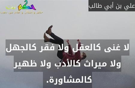 لا غنى كالعقل ولا فقر كالجهل ولا ميراث كالأدب ولا ظهير كالمشاورة. -علي بن أبي طالب