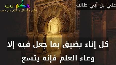 كل إناء يضيق بما جعل فيه إلا وعاء العلم فإنه يتسع-علي بن أبي طالب
