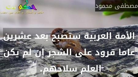 الأمة العربية ستصبح بعد عشرين عاما قرود على الشجر إن لم يكن العلم سلاحهم. -مصطفى محمود