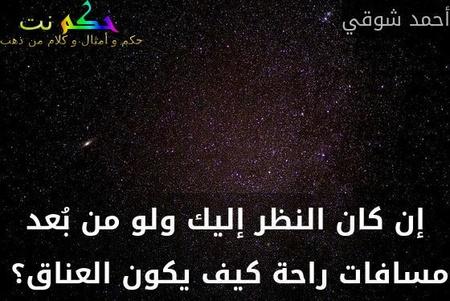 إن كان النظر إليك ولو من بُعد مسافات راحة كيف يكون العناق؟ -أحمد شوقي
