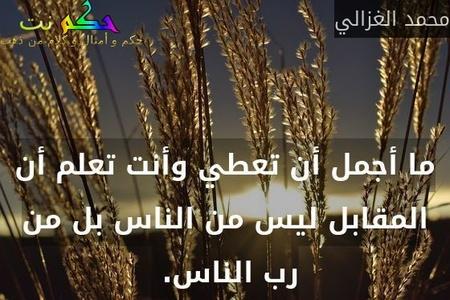 ما أجمل أن تعطي وأنت تعلم أن المقابل ليس من الناس بل من رب الناس. -محمد الغزالي