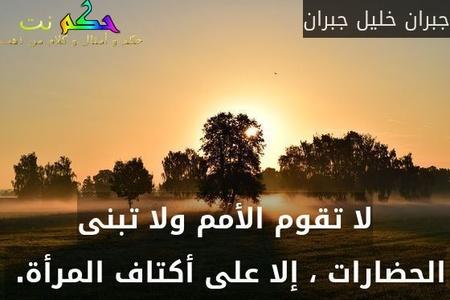 لا تقوم الأمم ولا تبنى الحضارات ، إلا على أكتاف المرأة. -جبران خليل جبران
