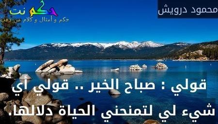 قولي : صباح الخير .. قولي أي شيء لي لتمنحني الحياة دلالها. -محمود درويش