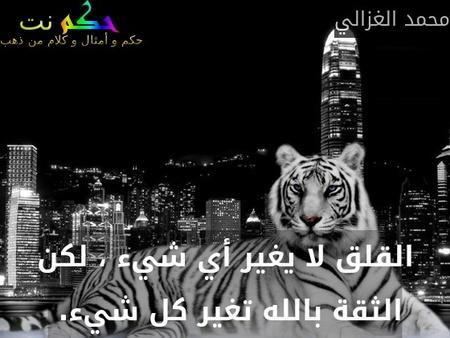 القلق لا يغير أي شيء ، لكن الثقة بالله تغير كل شيء. -محمد الغزالي