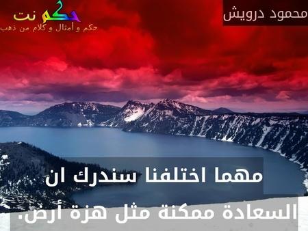 مهما اختلفنا سندرك ان السعادة ممكنة مثل هزة أرض. -محمود درويش