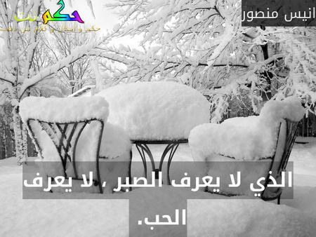 الذي لا يعرف الصبر ، لا يعرف الحب. -انيس منصور