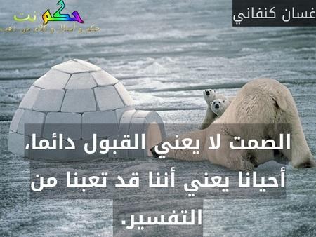 الصمت لا يعني القبول دائما، أحيانا يعني أننا قد تعبنا من التفسير. -غسان كنفاني