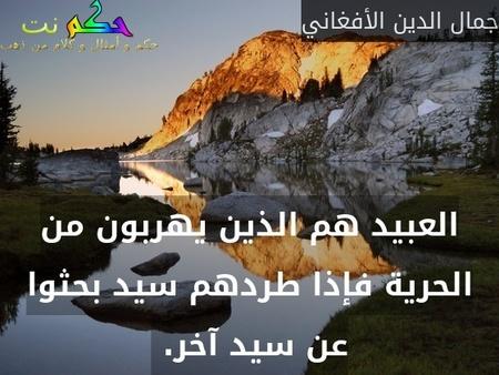 العبيد هم الذين يهربون من الحرية فإذا طردهم سيد بحثوا عن سيد آخر. -جمال الدين الأفغاني