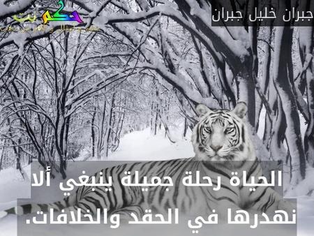 الحياة رحلة جميلة ينبغي ألا نهدرها في الحقد والخلافات. -جبران خليل جبران