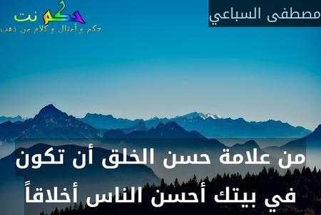 من علامة حسن الخلق أن تكون في بيتك أحسن الناس أخلاقاً-مصطفى السباعي