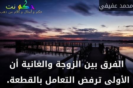 الفرق بين الزوجة والغانية أن الأولى ترفض التعامل بالقطعة. -محمد عفيفي