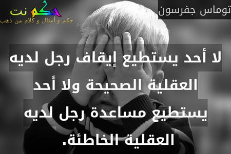 لا أحد يستطيع إيقاف رجل لديه العقلية الصحيحة ولا أحد يستطيع مساعدة رجل لديه العقلية الخاطئة. -توماس جفرسون