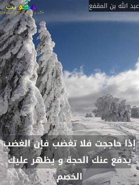 إذا حاججت فلا تغضب فإن الغضب يدفع عنك الحجة و يظهر عليك الخصم-عبد الله بن المقفع
