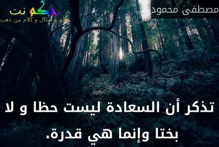 تذكر أن السعادة ليست حظا و لا بختا وإنما هي قدرة. -مصطفى محمود