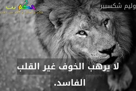 لا يرهب الخوف غير القلب الفاسد. -وليم شكسبير