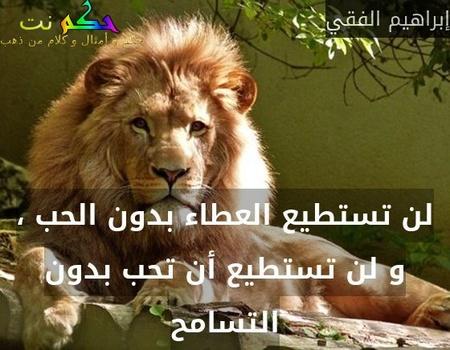 لن تستطيع العطاء بدون الحب ، و لن تستطيع أن تحب بدون التسامح-إبراهيم الفقي