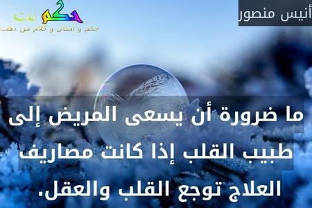 ما ضرورة أن يسعى المريض إلى طبيب القلب إذا كانت مصاريف العلاج توجع القلب والعقل. -أنيس منصور