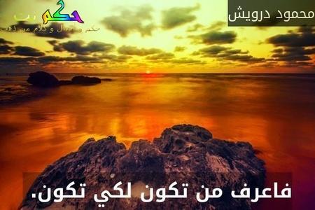 فاعرف من تكون لكي تكون. -محمود درويش