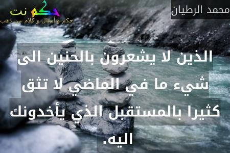 الذين لا يشعرون بالحنين الى شيء ما في الماضي لا تثق كثيرا بالمستقبل الذي يأخدونك اليه. -محمد الرطيان