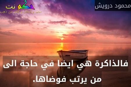 فالذاكرة هي ايضا في حاجة الى من يرتب فوضاها. -محمود درويش