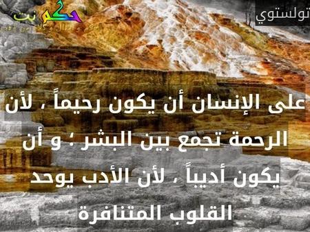 على الإنسان أن يكون رحيماً ، لأن الرحمة تجمع بين البشر ؛ و أن يكون أديباً ، لأن الأدب يوحد القلوب المتنافرة-تولستوي
