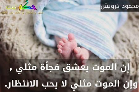 إن الموت يعشق فجأة مثلي , وإن الموت مثلي لا يحب الانتظار. -محمود درويش