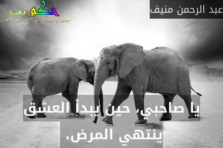 يا صاحبي، حين يبدأ العشق ينتهي المرض. -عبد الرحمن منيف