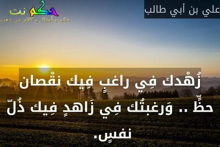 زُهْدك فِي راغبٍ فِيك نقْصان حظٍّ .. وَرغبتُك فِي زَاهدٍ فِيك ذُلّ نفسٍ. -علي بن أبي طالب