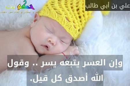 وإن العسر يتبعه يسر .. وقول الله أصدق كل قيل. -علي بن أبي طالب