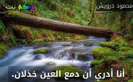 أنا أدري أن دمع العين خذلان. -محمود درويش
