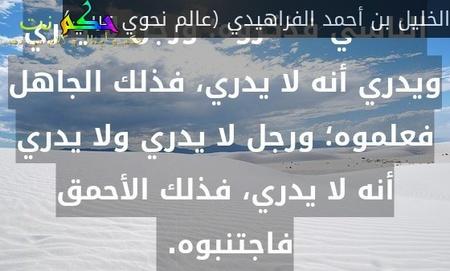 الرجال أربعة: رجل يدري أنه يدري، فذلك العالم فاسألوه؛ ورجل يدري ولا يدري أنه يدري، فذلك الناسي فذكروه؛ ورجل لا يدري ويدري أنه لا يدري، فذلك الجاهل فعلموه؛ ورجل لا يدري ولا يدري أنه لا يدري، فذلك الأحمق فاجتنبوه. -الخليل بن أحمد الفراهيدي (عالم نحوي عربي)