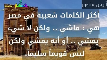 أكثر الكلمات شعبية في مصر هي : ماشي .. ولكن لا شيء يمشي .. أو أنه يمشي ولكن ليس قويماً سليماً. -أنيس منصور
