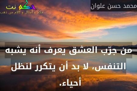 من جرّب العشق يعرف أنه يشبه التنفس، لا بد أن يتكرر لنظل أحياء. -محمد حسن علوان