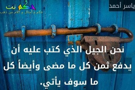 نحن الجيل الذي كتب عليه أن يدفع ثمن كل ما مضى وأيضاً كل ما سوف يأتي. -ياسر أحمد
