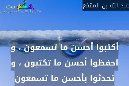 أكتبوا أحسن ما تسمعون ، و احفظوا أحسن ما تكتبون ، و تحدثوا بأحسن ما تسمعون-عبد الله بن المقفع