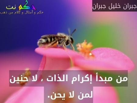 من مبدأ إكرام الذات ، لا حنين لمن لا يحن. -جبران خليل جبران