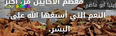 النّسيان أحيانا نعمة كبيرة ، بل هو في معظم الأحايين من أكبر النعم التي أسبغها الله على البشر. -إيليا أبو ماضي