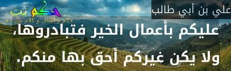 عليكم بأعمال الخير فتبادروها، ولا يكن غيركم أحق بها منكم. -علي بن أبي طالب