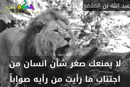 لا يمنعك صغر شأن انسان من اجتناب ما رأيت من رأيه صواباً-عبد الله بن المقفع