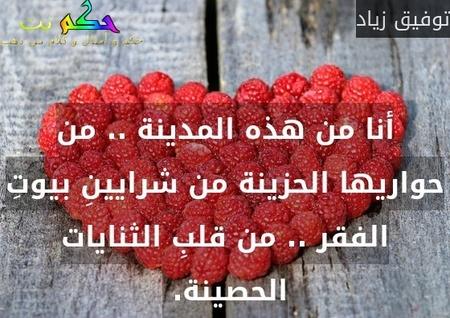 أنا من هذه المدينة .. من حواريها الحزينة من شرايينِ بيوتِ الفقر .. من قلبِ الثنايات الحصينة. -توفيق زياد