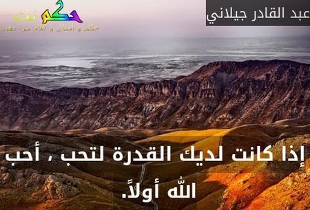 إذا كانت لديك القدرة لتحب ، أحب الله أولاً. -عبد القادر جيلاني