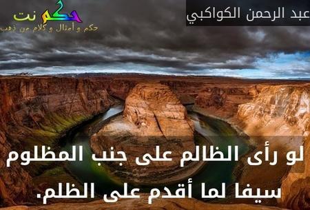 لو رأى الظالم على جنب المظلوم سيفا لما أقدم على الظلم. -عبد الرحمن الكواكبي