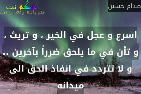 اسرع و عجل في الخير ، و تريث ، و تأن في ما يلحق ضرراً بآخرين .. و لا تتردد في انفاذ الحق الى ميدانه-صدام حسين