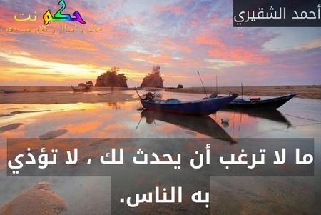 ما لا ترغب أن يحدث لك ، لا تؤذي به الناس. -أحمد الشقيري