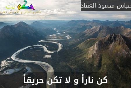 كن ناراً و لا تكن حريقاً-عباس محمود العقاد