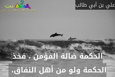 الحكمة ضالة المؤمن ، فخذ الحكمة ولو من أهل النفاق. -علي بن أبي طالب