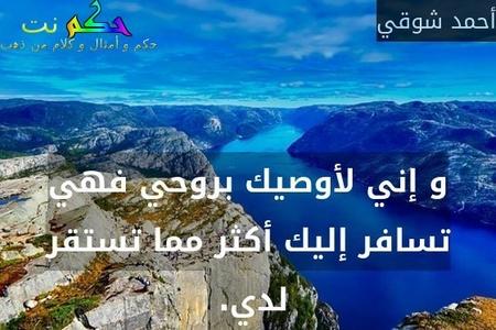 و إني لأوصيك بروحي فهي تسافر إليك أكثر مما تستقر لدي. -أحمد شوقي