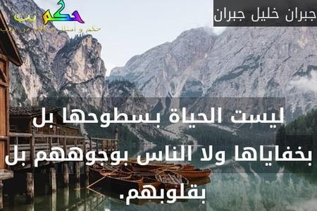 ليست الحياة بـسطوحها بل بخفاياها ولا الناس بوجوههم بل بقلوبهم. -جبران خليل جبران