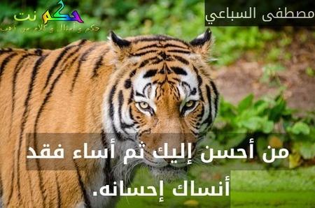 من أحسن إليك ثم أساء فقد أنساك إحسانه. -مصطفى السباعي