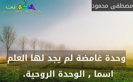 وحدة غامضة لم يجد لها العلم اسما , الوحدة الروحية. -مصطفى محمود